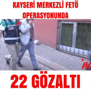 Kayseri Merkezli Fetö Operasyonunda 22 Gözaltı